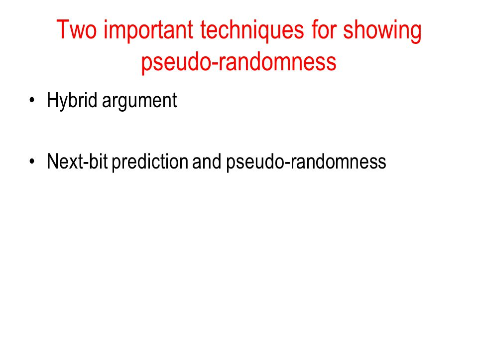 Two important techniques for showing pseudo-randomness Hybrid argument Next-bit prediction and pseudo-randomness