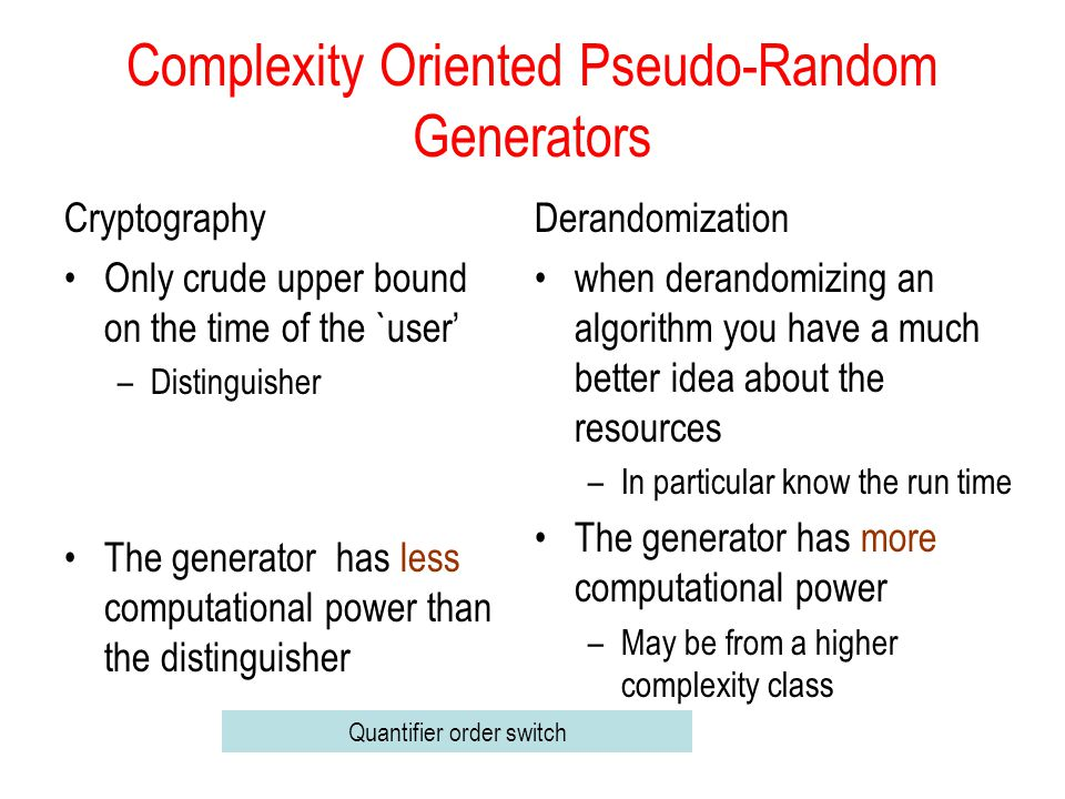 Complexity Oriented Pseudo-Random Generators Cryptography Only crude upper bound on the time of the `user –Distinguisher The generator has less computational power than the distinguisher Derandomization when derandomizing an algorithm you have a much better idea about the resources –In particular know the run time The generator has more computational power –May be from a higher complexity class Quantifier order switch