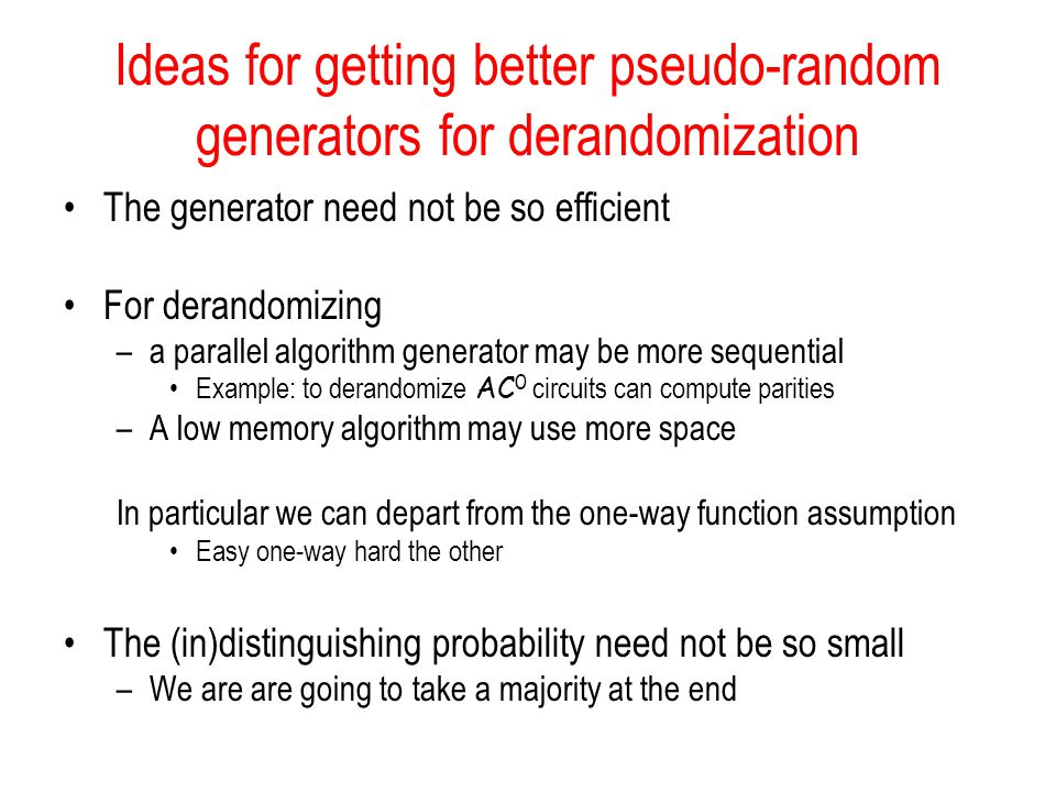 Ideas for getting better pseudo-random generators for derandomization The generator need not be so efficient For derandomizing –a parallel algorithm generator may be more sequential Example: to derandomize AC 0 circuits can compute parities –A low memory algorithm may use more space In particular we can depart from the one-way function assumption Easy one-way hard the other The (in)distinguishing probability need not be so small –We are are going to take a majority at the end
