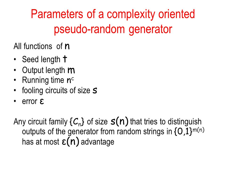 Parameters of a complexity oriented pseudo-random generator All functions of n Seed length t Output length m Running time n c fooling circuits of size s error ε Any circuit family {C n } of size s(n) that tries to distinguish outputs of the generator from random strings in {0,1} m(n) has at most ε(n) advantage