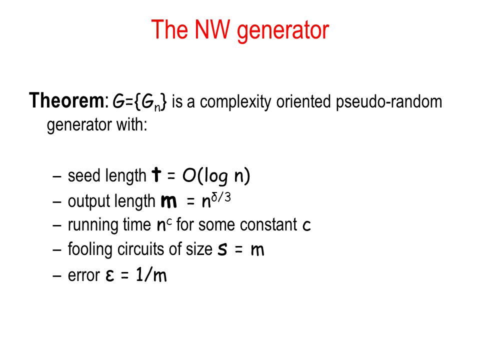 The NW generator Theorem : G={G n } is a complexity oriented pseudo-random generator with: –seed length t = O(log n) –output length m = n δ/3 –running time n c for some constant c –fooling circuits of size s = m –error ε = 1/m