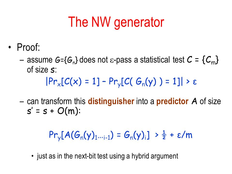 The NW generator Proof: –assume G={G n } does not -pass a statistical test C = {C m } of size s : |Pr x [C(x) = 1] – Pr y [C( G n (y) ) = 1]| > ε –can transform this distinguisher into a predictor A of size s = s + O(m): Pr y [A(G n (y) 1 … i-1 ) = G n (y) i ] > ½ + ε/m just as in the next-bit test using a hybrid argument