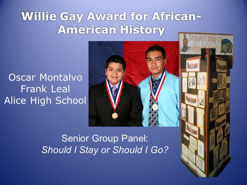 Willie Gay Award for African- American History Oscar Montalvo Frank Leal Alice High School Senior Group Panel: Should I Stay or Should I Go
