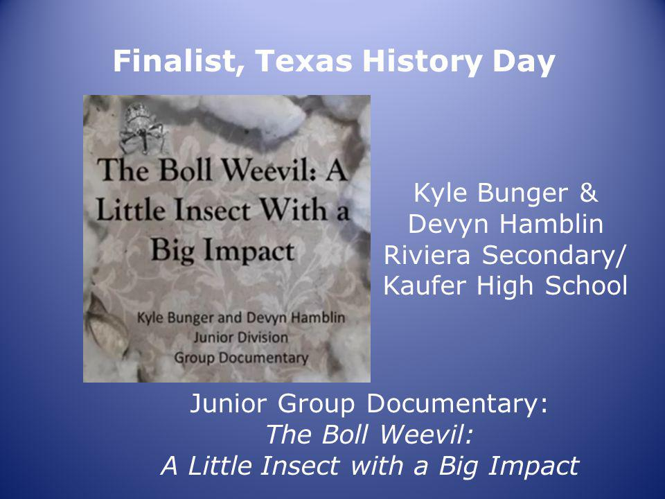 Finalist, Texas History Day Kyle Bunger & Devyn Hamblin Riviera Secondary/ Kaufer High School Junior Group Documentary: The Boll Weevil: A Little Insect with a Big Impact