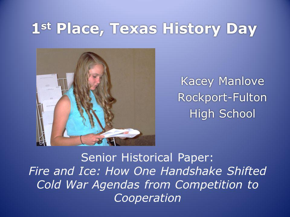 1 st Place, Texas History Day Kacey Manlove Rockport-Fulton High School Kacey Manlove Rockport-Fulton High School Senior Historical Paper: Fire and Ice: How One Handshake Shifted Cold War Agendas from Competition to Cooperation