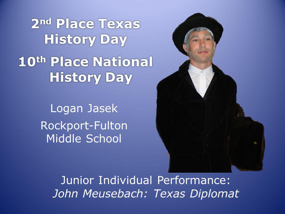 2 nd Place Texas History Day 10 th Place National History Day 2 nd Place Texas History Day 10 th Place National History Day Logan Jasek Rockport-Fulton Middle School Junior Individual Performance: John Meusebach: Texas Diplomat
