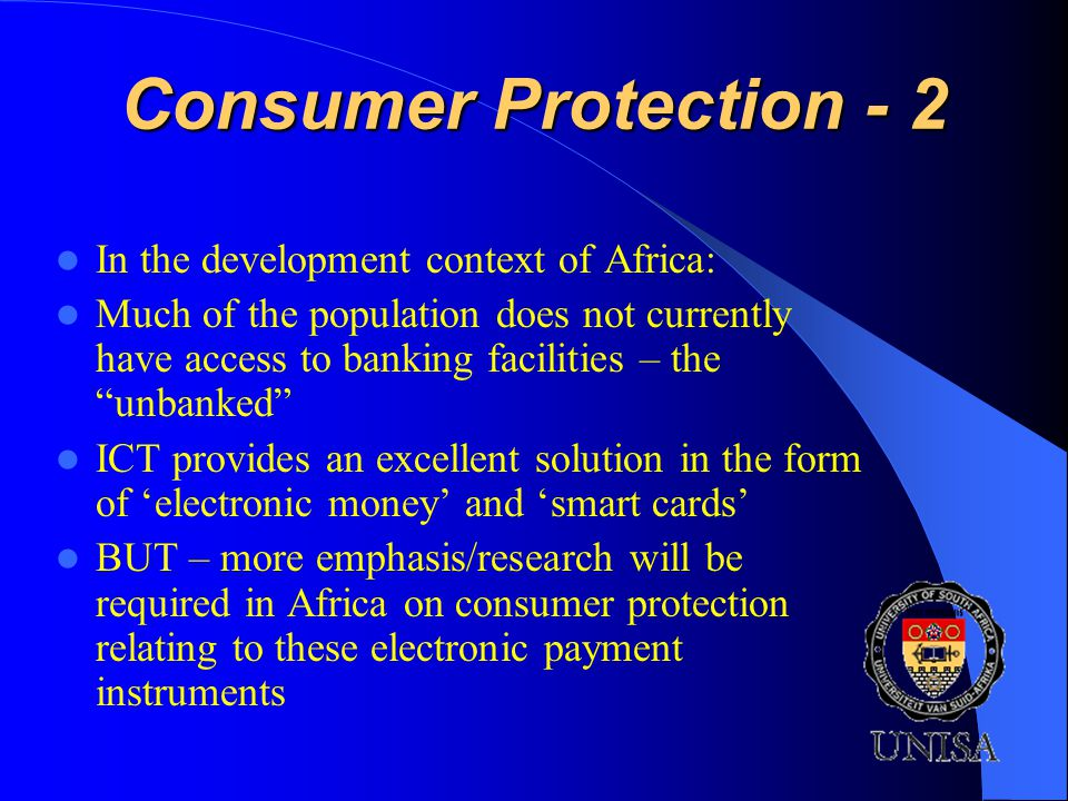 Consumer Protection - 2 In the development context of Africa: Much of the population does not currently have access to banking facilities – the unbanked ICT provides an excellent solution in the form of electronic money and smart cards BUT – more emphasis/research will be required in Africa on consumer protection relating to these electronic payment instruments