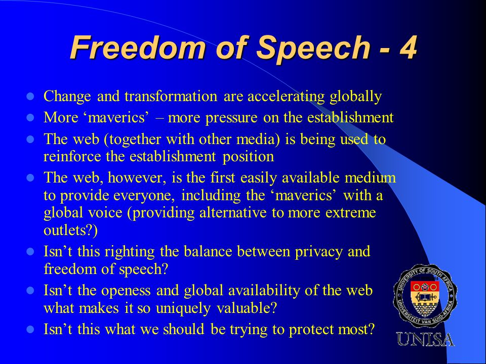 Freedom of Speech - 4 Change and transformation are accelerating globally More maverics – more pressure on the establishment The web (together with other media) is being used to reinforce the establishment position The web, however, is the first easily available medium to provide everyone, including the maverics with a global voice (providing alternative to more extreme outlets ) Isnt this righting the balance between privacy and freedom of speech.