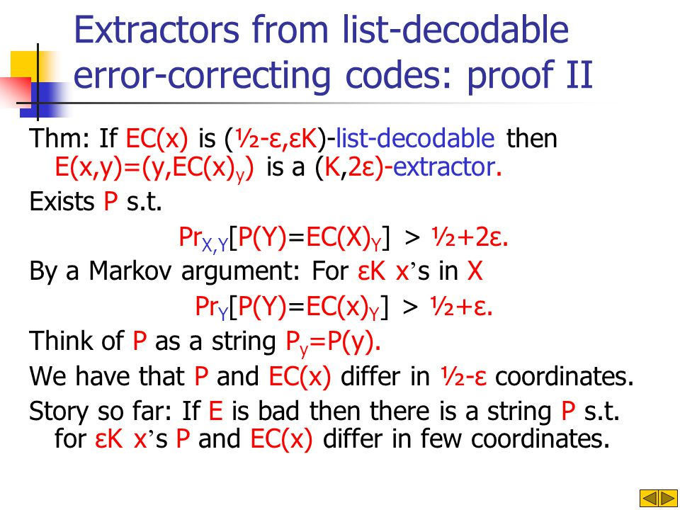 Extractors from list-decodable error-correcting codes: proof II Thm: If EC(x) is (½-ε,εK)-list-decodable then E(x,y)=(y,EC(x) y ) is a (K,2ε)-extractor.