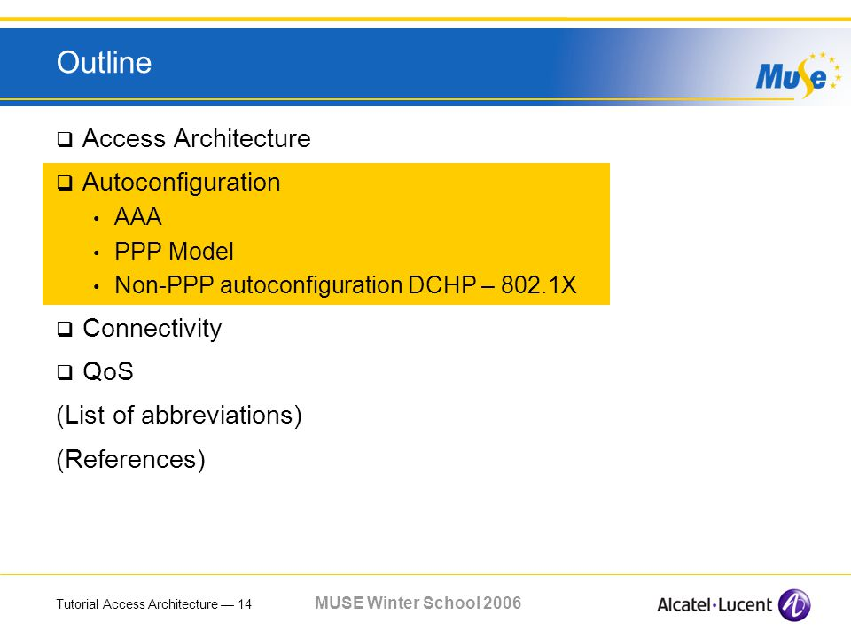Tutorial Access Architecture 14 MUSE Winter School 2006 Outline Access Architecture Autoconfiguration AAA PPP Model Non-PPP autoconfiguration DCHP – 802.1X Connectivity QoS (List of abbreviations) (References)