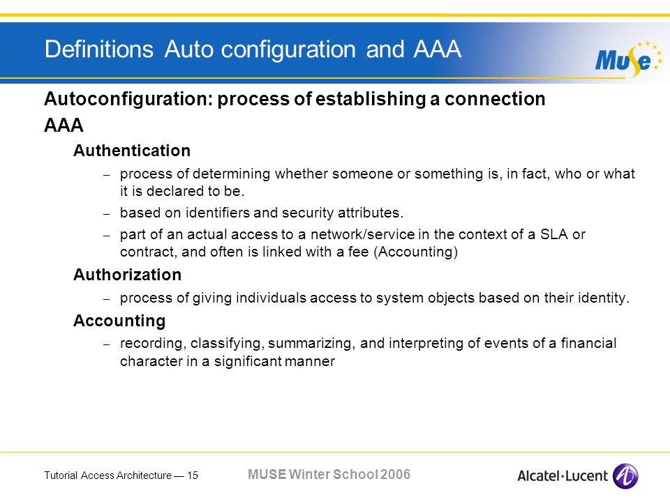 Tutorial Access Architecture 15 MUSE Winter School 2006 Definitions Auto configuration and AAA Autoconfiguration: process of establishing a connection AAA Authentication – process of determining whether someone or something is, in fact, who or what it is declared to be.