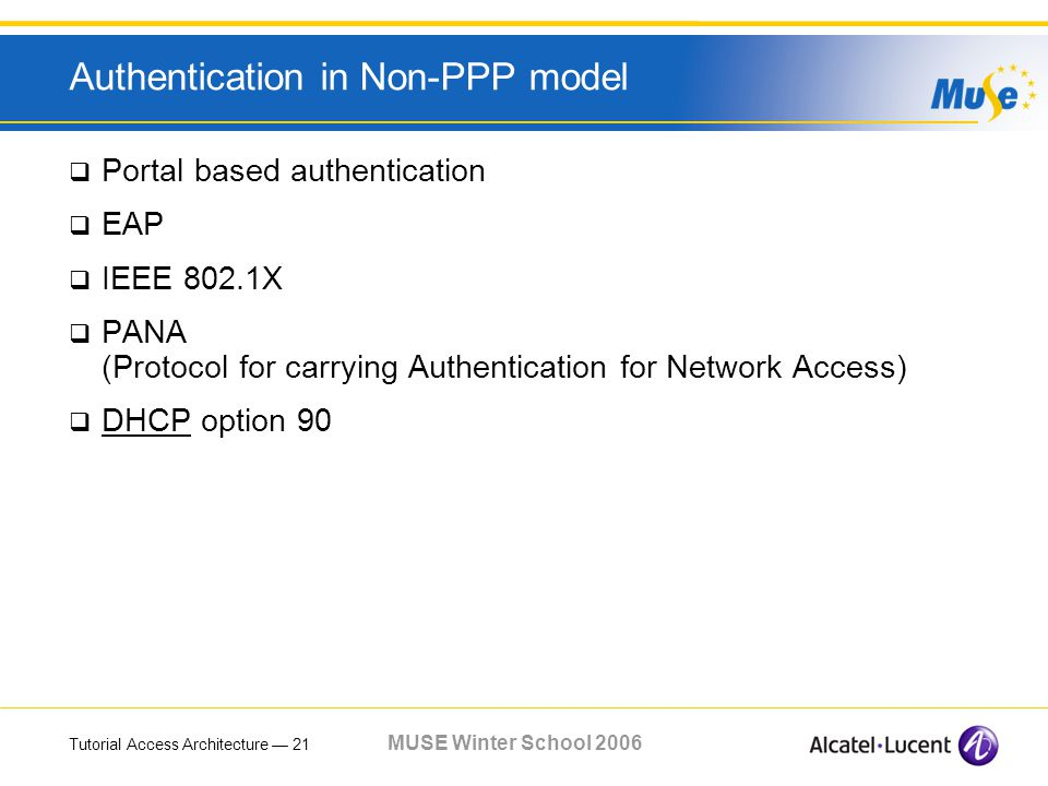 Tutorial Access Architecture 21 MUSE Winter School 2006 Authentication in Non-PPP model Portal based authentication EAP IEEE 802.1X PANA (Protocol for carrying Authentication for Network Access) DHCP option 90