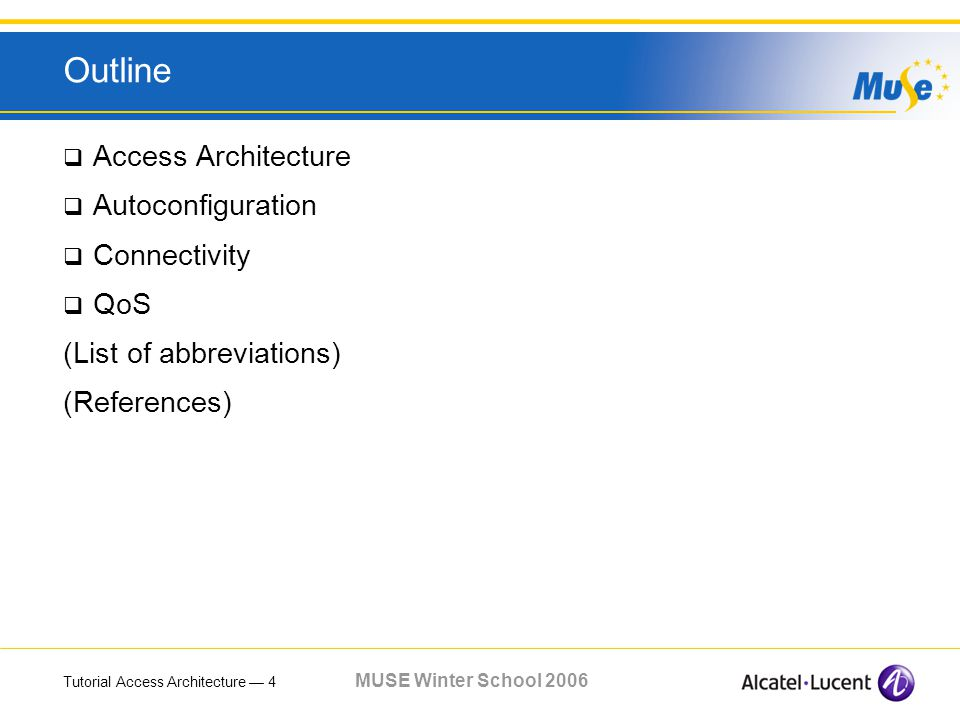Tutorial Access Architecture 4 MUSE Winter School 2006 Outline Access Architecture Autoconfiguration Connectivity QoS (List of abbreviations) (References)