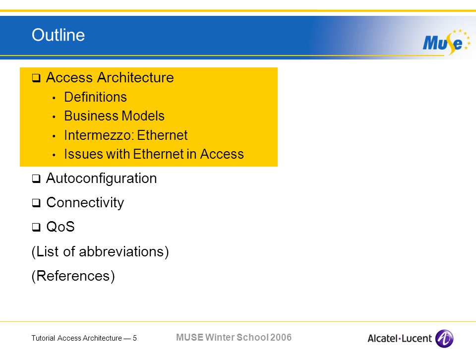 Tutorial Access Architecture 5 MUSE Winter School 2006 Outline Access Architecture Definitions Business Models Intermezzo: Ethernet Issues with Ethernet in Access Autoconfiguration Connectivity QoS (List of abbreviations) (References)