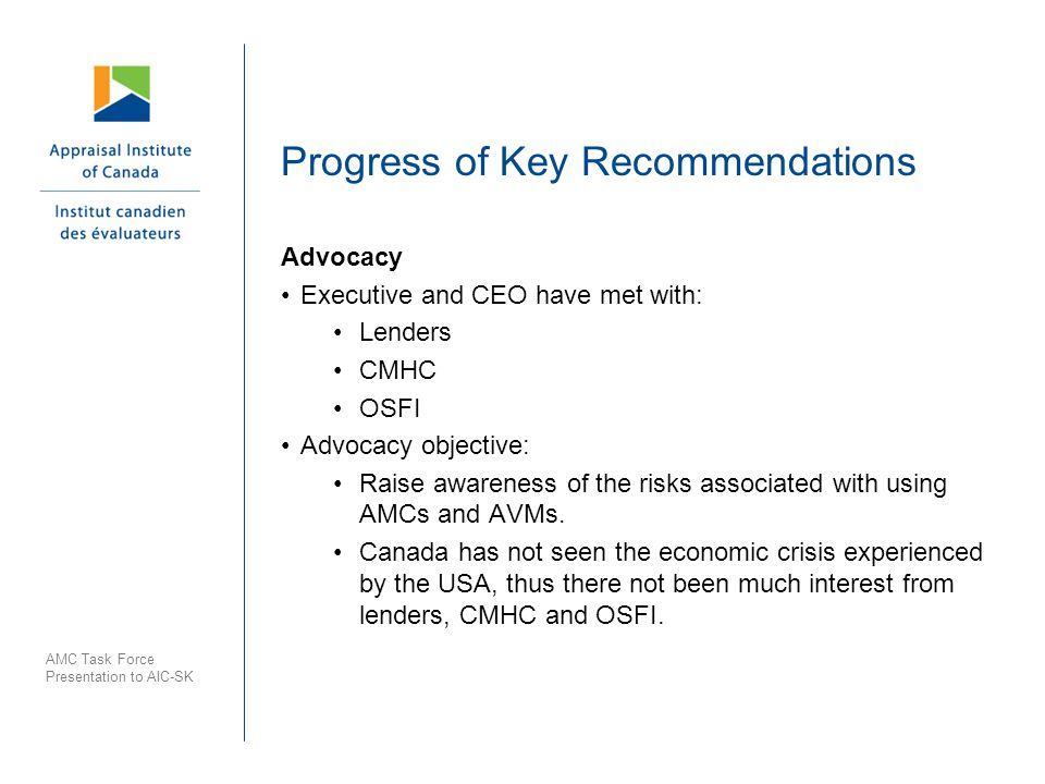 Progress of Key Recommendations Advocacy Executive and CEO have met with: Lenders CMHC OSFI Advocacy objective: Raise awareness of the risks associated with using AMCs and AVMs.