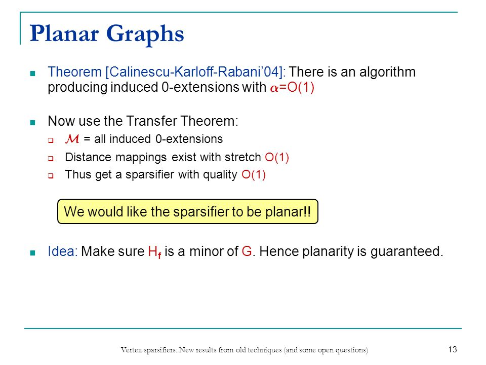 Vertex sparsifiers: New results from old techniques (and some open questions) 13 Planar Graphs Theorem [Calinescu-Karloff-Rabani04]: There is an algorithm producing induced 0-extensions with ® =O(1) Now use the Transfer Theorem: M = all induced 0-extensions Distance mappings exist with stretch O(1) Thus get a sparsifier with quality O(1) Idea: Make sure H f is a minor of G.