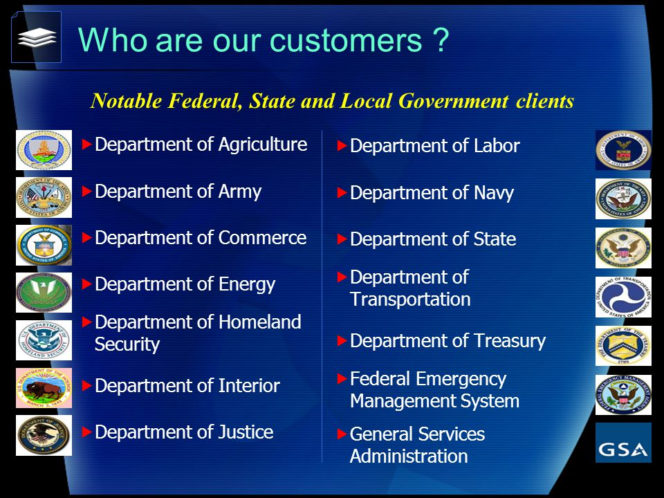 Department of Agriculture Department of Army Department of Commerce Department of Energy Department of Homeland Security Department of Interior Department of Justice Who are our customers .