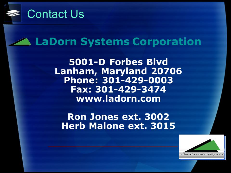 Contact Us LaDorn Systems Corporation 5001-D Forbes Blvd Lanham, Maryland 20706 Phone: 301-429-0003 Fax: 301-429-3474 www.ladorn.com Ron Jones ext.