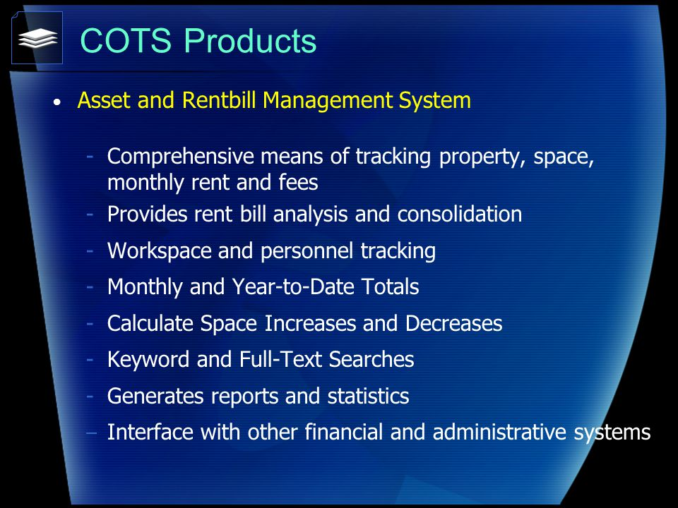 COTS Products Asset and Rentbill Management System -Comprehensive means of tracking property, space, monthly rent and fees -Provides rent bill analysis and consolidation -Workspace and personnel tracking -Monthly and Year-to-Date Totals -Calculate Space Increases and Decreases -Keyword and Full-Text Searches -Generates reports and statistics – Interface with other financial and administrative systems