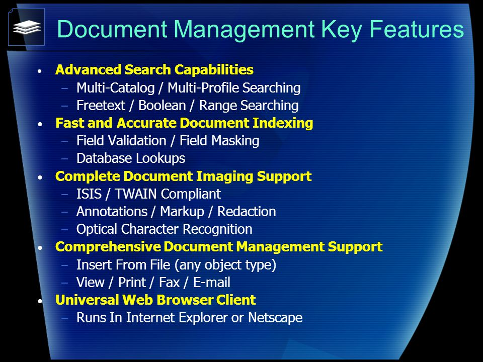 Document Management Key Features Advanced Search Capabilities – Multi-Catalog / Multi-Profile Searching – Freetext / Boolean / Range Searching Fast and Accurate Document Indexing – Field Validation / Field Masking – Database Lookups Complete Document Imaging Support – ISIS / TWAIN Compliant – Annotations / Markup / Redaction – Optical Character Recognition Comprehensive Document Management Support – Insert From File (any object type) – View / Print / Fax / E-mail Universal Web Browser Client – Runs In Internet Explorer or Netscape