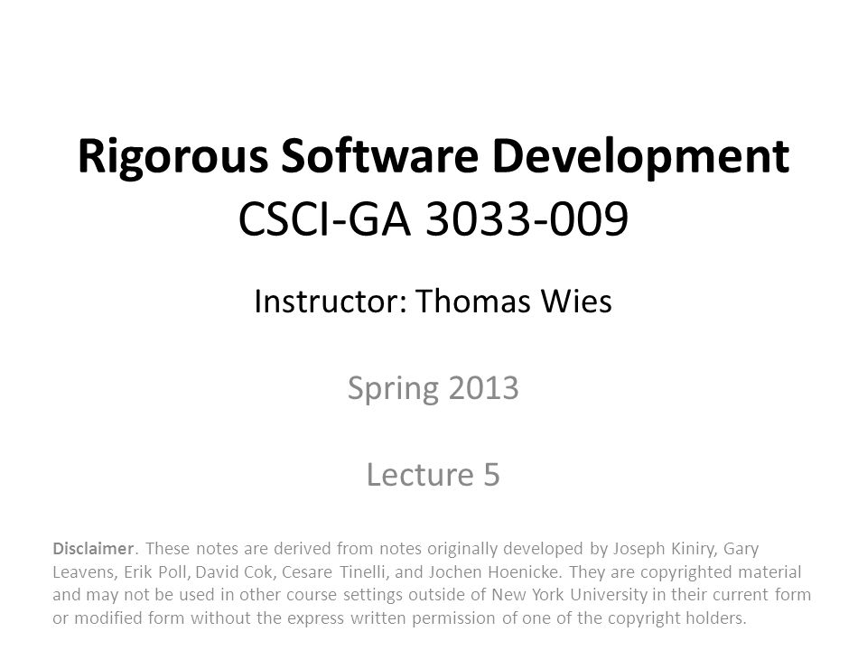 Rigorous Software Development CSCI-GA 3033-009 Instructor: Thomas Wies Spring 2013 Lecture 5 Disclaimer.