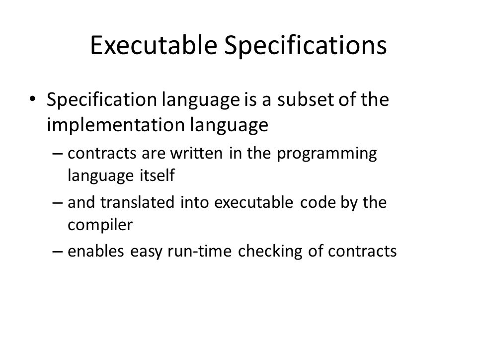 Executable Specifications Specification language is a subset of the implementation language – contracts are written in the programming language itself – and translated into executable code by the compiler – enables easy run-time checking of contracts