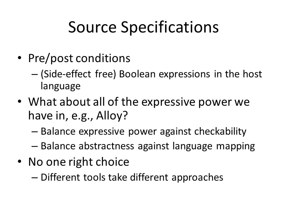 Source Specifications Pre/post conditions – (Side-effect free) Boolean expressions in the host language What about all of the expressive power we have in, e.g., Alloy.