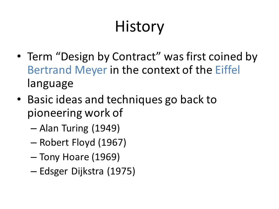History Term Design by Contract was first coined by Bertrand Meyer in the context of the Eiffel language Basic ideas and techniques go back to pioneering work of – Alan Turing (1949) – Robert Floyd (1967) – Tony Hoare (1969) – Edsger Dijkstra (1975)