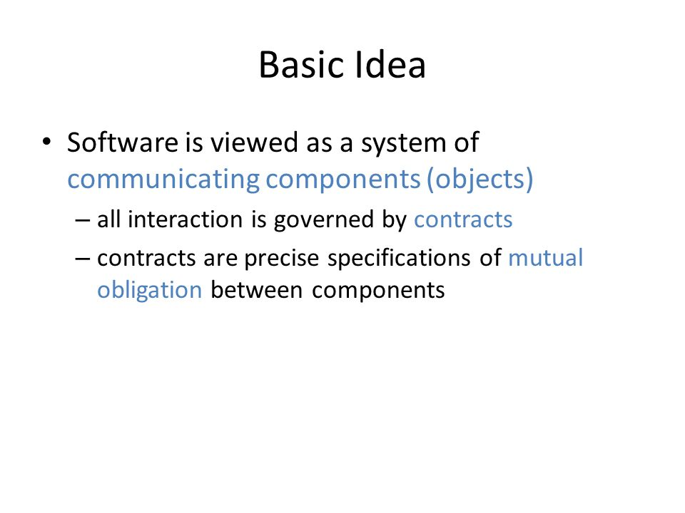 Basic Idea Software is viewed as a system of communicating components (objects) – all interaction is governed by contracts – contracts are precise specifications of mutual obligation between components