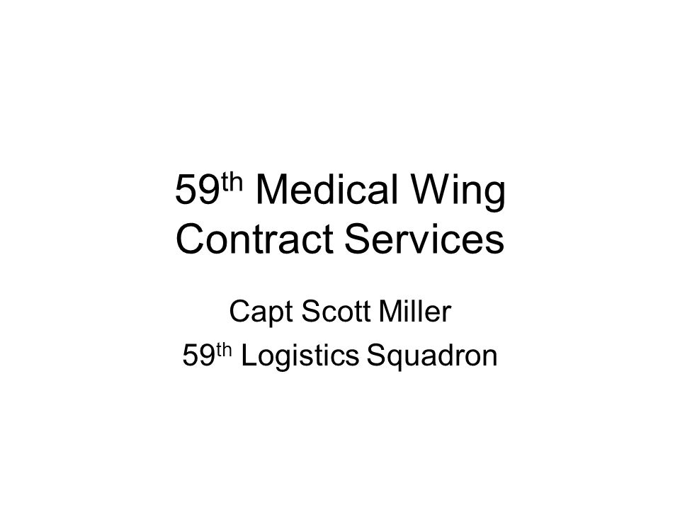 59 th Medical Wing Contract Services Capt Scott Miller 59 th Logistics Squadron
