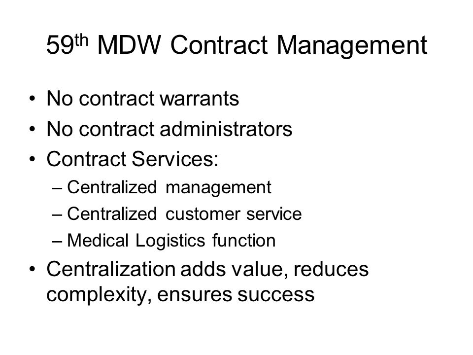 59 th MDW Contract Management No contract warrants No contract administrators Contract Services: –Centralized management –Centralized customer service –Medical Logistics function Centralization adds value, reduces complexity, ensures success