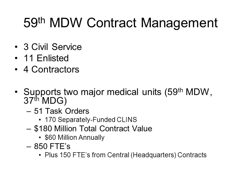 59 th MDW Contract Management 3 Civil Service 11 Enlisted 4 Contractors Supports two major medical units (59 th MDW, 37 th MDG) –51 Task Orders 170 Separately-Funded CLINS –$180 Million Total Contract Value $60 Million Annually –850 FTEs Plus 150 FTEs from Central (Headquarters) Contracts