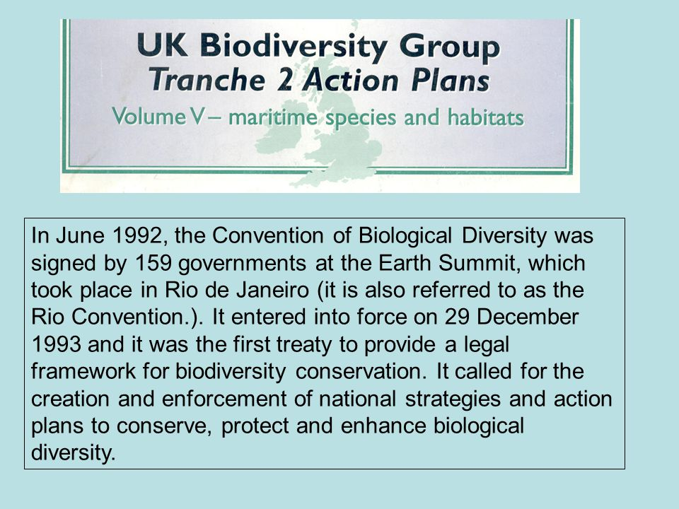 In June 1992, the Convention of Biological Diversity was signed by 159 governments at the Earth Summit, which took place in Rio de Janeiro (it is also referred to as the Rio Convention.).