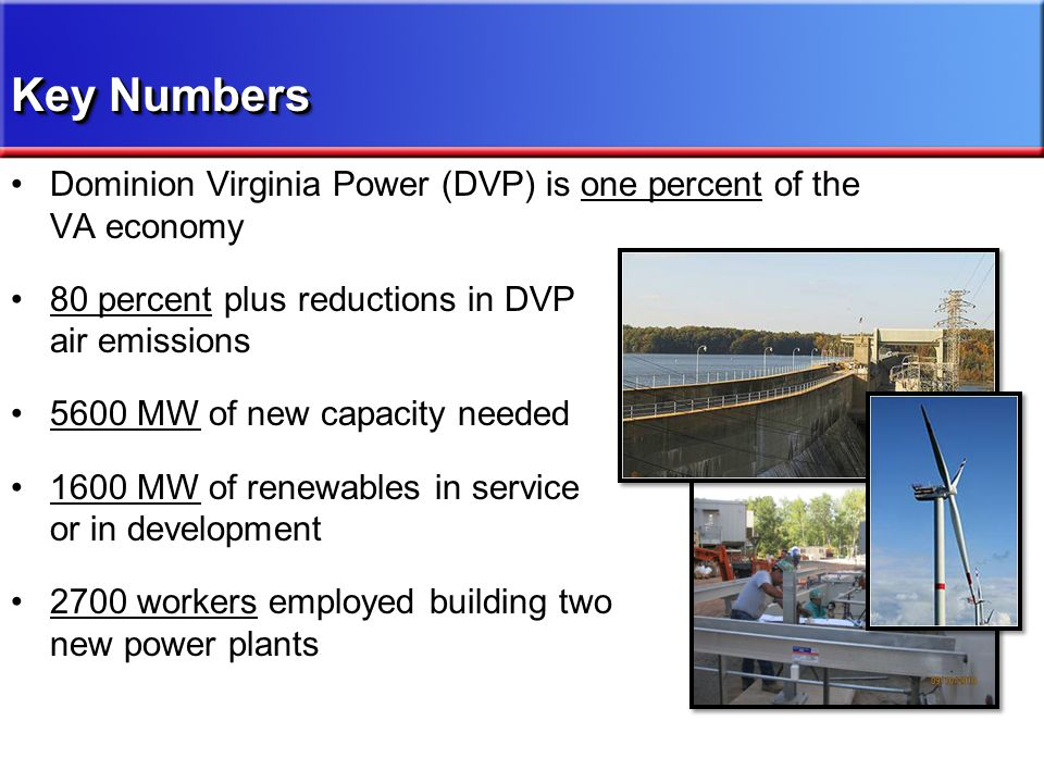 Dominion Virginia Power (DVP) is one percent of the VA economy 80 percent plus reductions in DVP air emissions 5600 MW of new capacity needed 1600 MW of renewables in service or in development 2700 workers employed building two new power plants Key Numbers