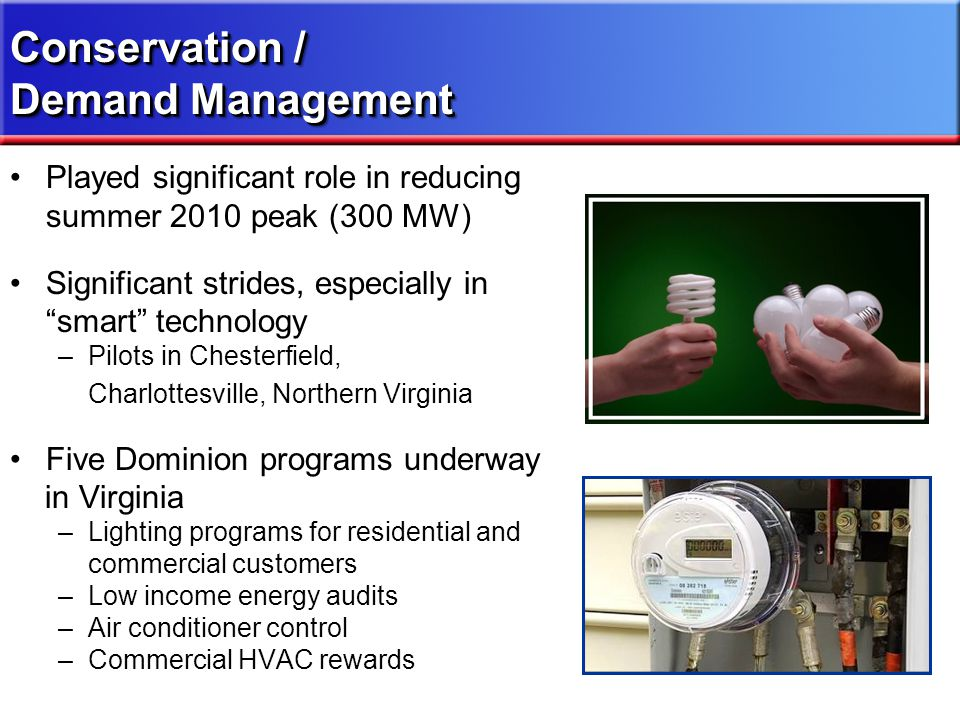 Played significant role in reducing summer 2010 peak (300 MW) Significant strides, especially in smart technology –Pilots in Chesterfield, Charlottesville, Northern Virginia Five Dominion programs underway in Virginia –Lighting programs for residential and commercial customers –Low income energy audits –Air conditioner control –Commercial HVAC rewards Conservation / Demand Management Conservation / Demand Management