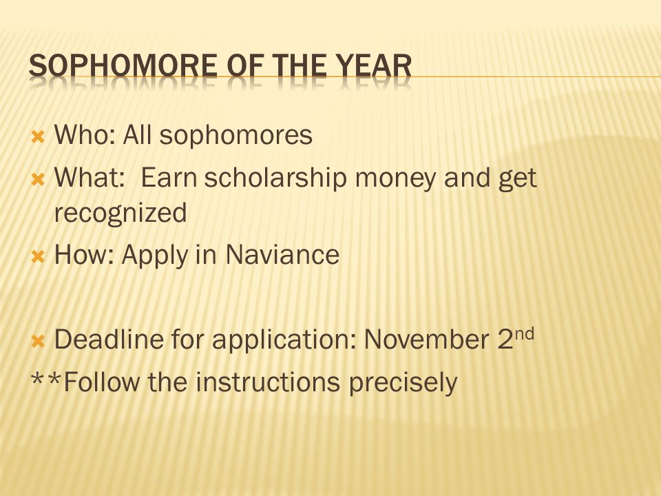 Who: All sophomores What: Earn scholarship money and get recognized How: Apply in Naviance Deadline for application: November 2 nd **Follow the instructions precisely