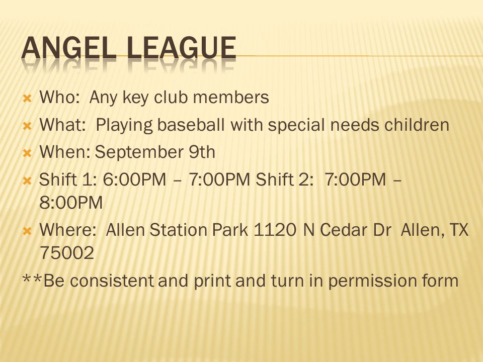 Who: Any key club members What: Playing baseball with special needs children When: September 9th Shift 1: 6:00PM – 7:00PM Shift 2: 7:00PM – 8:00PM Where: Allen Station Park 1120 N Cedar Dr Allen, TX 75002 **Be consistent and print and turn in permission form