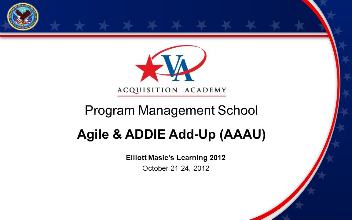 Program Management School Agile & ADDIE Add-Up (AAAU) Elliott Masies Learning 2012 October 21-24, 2012