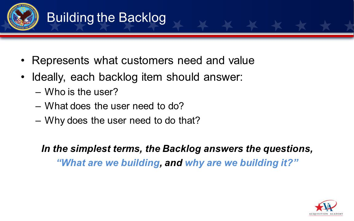 Represents what customers need and value Ideally, each backlog item should answer: –Who is the user.