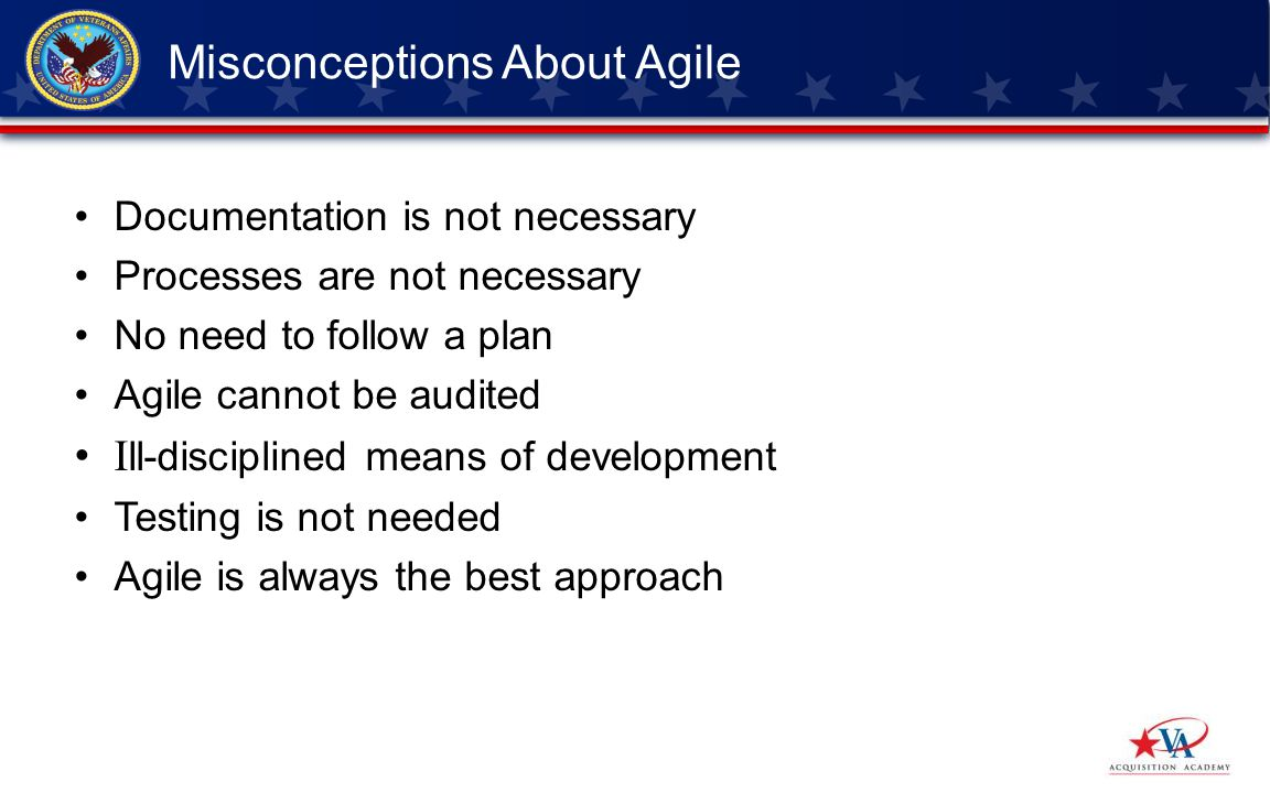 Documentation is not necessary Processes are not necessary No need to follow a plan Agile cannot be audited I ll-disciplined means of development Testing is not needed Agile is always the best approach Misconceptions About Agile