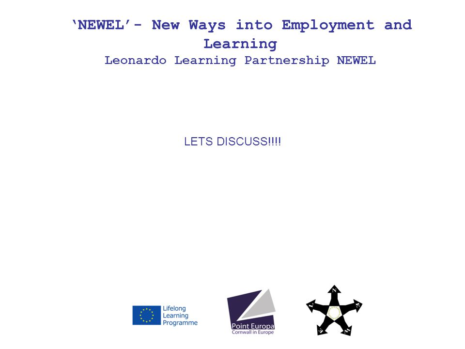 NEWEL- New Ways into Employment and Learning Leonardo Learning Partnership NEWEL LETS DISCUSS!!!!