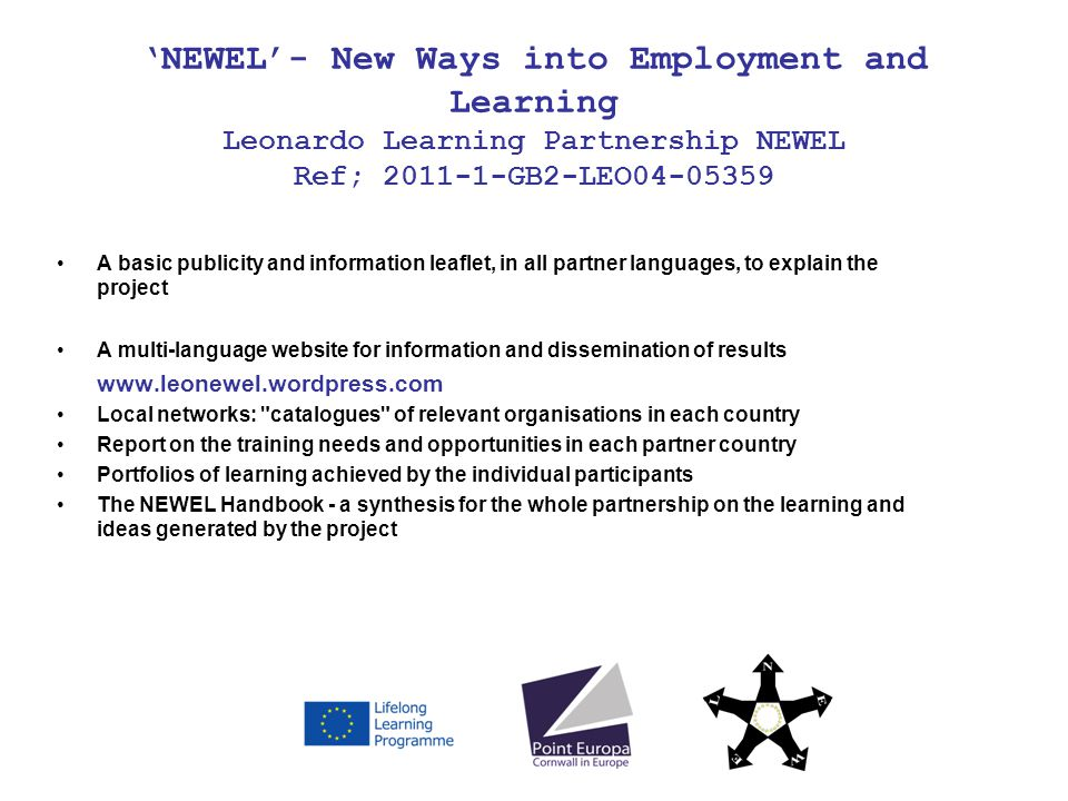 NEWEL- New Ways into Employment and Learning Leonardo Learning Partnership NEWEL Ref; 2011-1-GB2-LEO04-05359 A basic publicity and information leaflet, in all partner languages, to explain the project A multi-language website for information and dissemination of results www.leonewel.wordpress.com Local networks: catalogues of relevant organisations in each country Report on the training needs and opportunities in each partner country Portfolios of learning achieved by the individual participants The NEWEL Handbook - a synthesis for the whole partnership on the learning and ideas generated by the project