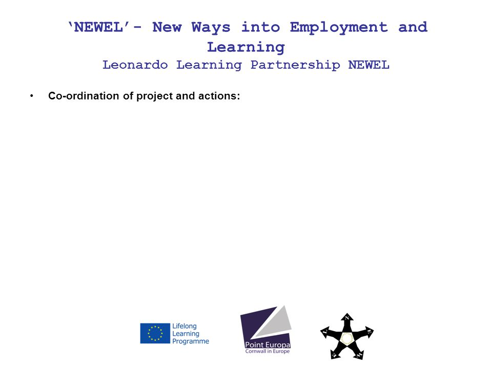 NEWEL- New Ways into Employment and Learning Leonardo Learning Partnership NEWEL Co-ordination of project and actions: