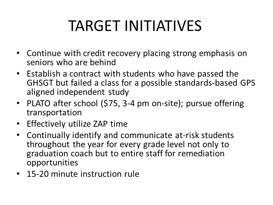 TARGET INITIATIVES Continue with credit recovery placing strong emphasis on seniors who are behind Establish a contract with students who have passed the GHSGT but failed a class for a possible standards-based GPS aligned independent study PLATO after school ($75, 3-4 pm on-site); pursue offering transportation Effectively utilize ZAP time Continually identify and communicate at-risk students throughout the year for every grade level not only to graduation coach but to entire staff for remediation opportunities 15-20 minute instruction rule
