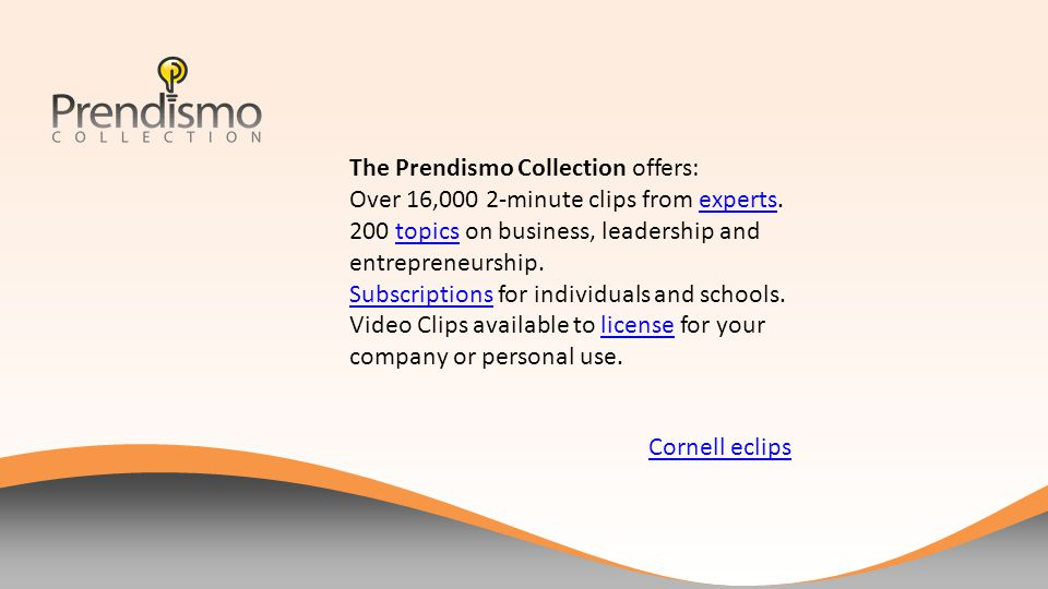 The Prendismo Collection offers: Over 16,000 2-minute clips from experts.experts 200 topics on business, leadership and entrepreneurship.topics SubscriptionsSubscriptions for individuals and schools.