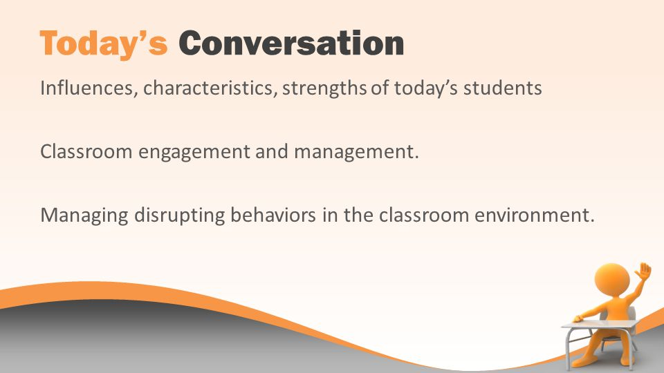 Todays Conversation Influences, characteristics, strengths of todays students Classroom engagement and management.