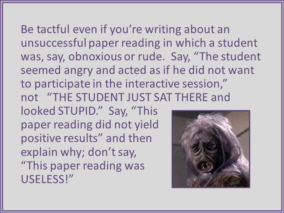 Be tactful even if youre writing about an unsuccessful paper reading in which a student was, say, obnoxious or rude.