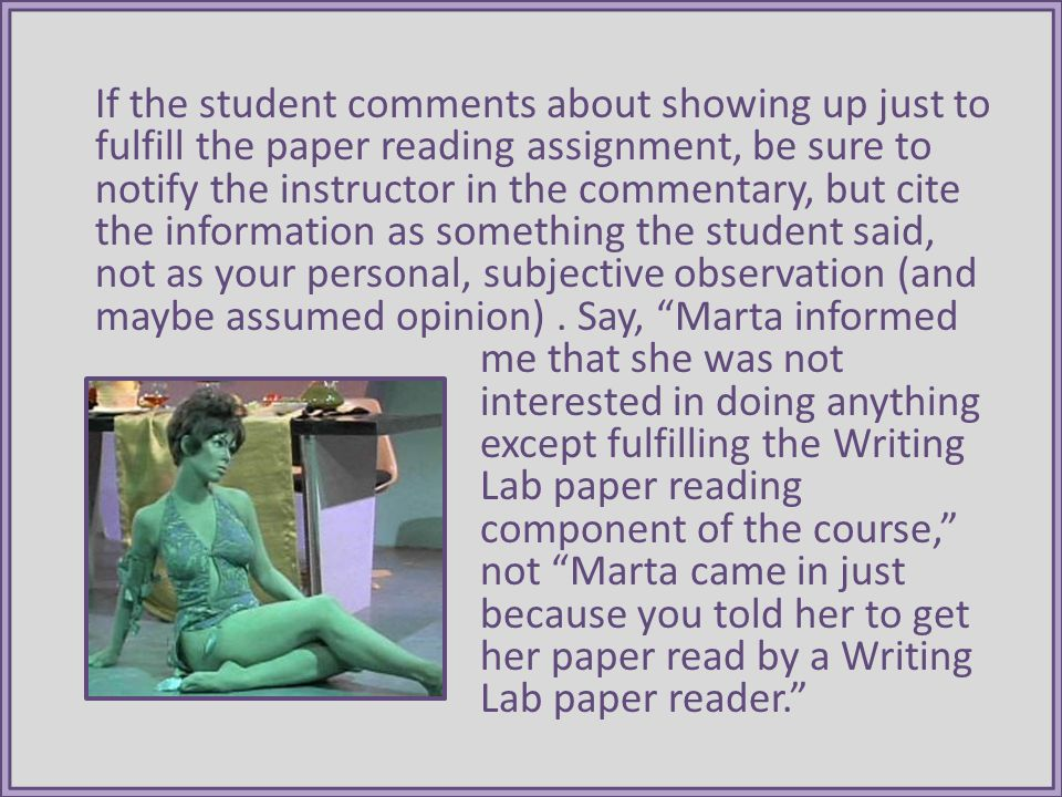If the student comments about showing up just to fulfill the paper reading assignment, be sure to notify the instructor in the commentary, but cite the information as something the student said, not as your personal, subjective observation (and maybe assumed opinion).