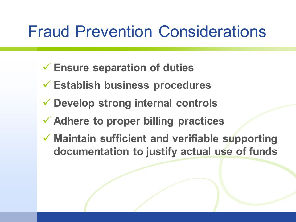 Fraud Prevention Considerations Ensure separation of duties Establish business procedures Develop strong internal controls Adhere to proper billing practices Maintain sufficient and verifiable supporting documentation to justify actual use of funds