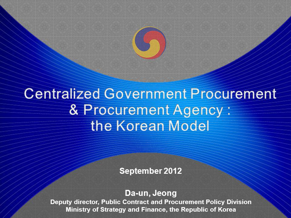September 2012 Da-un, Jeong Deputy director, Public Contract and Procurement Policy Division Ministry of Strategy and Finance, the Republic of Korea